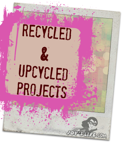 Recycled and upcycled projects at www.joyslife.com